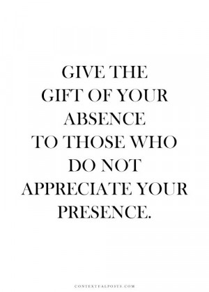 ... the gift of your absence to those who do not appreciate your presence