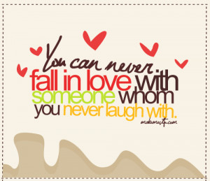 You can never fall in love with someone whom you never laugh with.