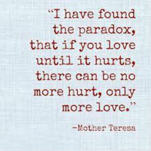 ... if you love until it hurts, there can be no more hurt, only more love