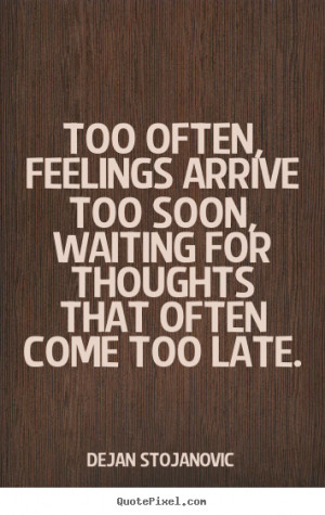 ... arrive too soon, waiting for thoughts that often come too late