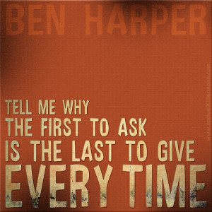 """Tell me why the first to ask is the last to give every time.""""-Ben ..."""