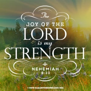 Bible scripture: The joy of the Lord is my strength. -Nehemiah 8:10