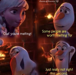 ... worth melting for - Olaf from Frozen with Anna. Love the saying
