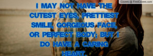 ... SMILE, GORGEOUS FACE, OR PERFECT BODY; BUT I DO HAVE A CARING HEART