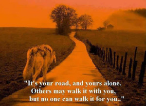 It's your road, and you are alone . Others may walk it with you,but ...