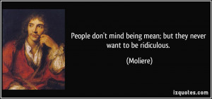 People don't mind being mean; but they never want to be ridiculous ...