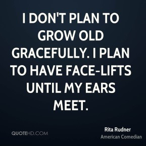 Rita Rudner - I don't plan to grow old gracefully. I plan to have face ...