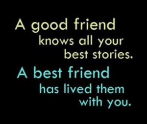 good friend knows all your best stories. A best friend has lived ...