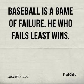 Baseball is a game of failure. He who fails least wins. - Fred Gallo