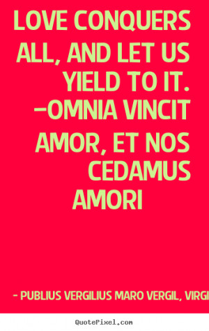 Make picture quotes about love - Love conquers all, and let us yield ...