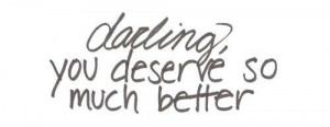 ... , you deserve so much better. Keep your chin up. Inspirational quotes