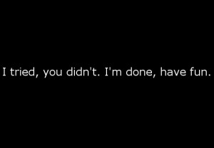 tried. You didn't. I'm done : Quote