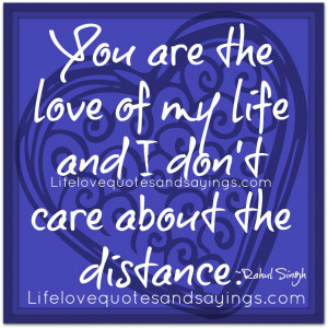 You are the love of my life and I don't care about the distance ...