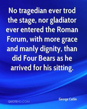 George Catlin - No tragedian ever trod the stage, nor gladiator ever ...