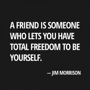 ... someone who lets you have total freedom to be yourself. Jim Morrison