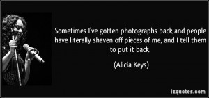 ... shaven off pieces of me, and I tell them to put it back. - Alicia Keys