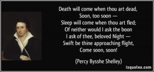 Death will come when thou art dead, Soon, too soon — Sleep will come ...