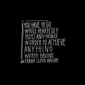 You have to go whole heartedly into anything in order to achieve ...