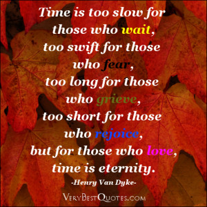 Time is too slow for those who wait, too swift for those who fear, too ...