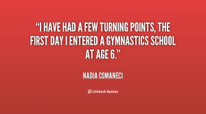 have had a few turning points, the first day I entered a gymnastics ...