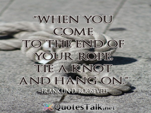 Quotes about life - When you come to the end of your rope, tie a knot ...