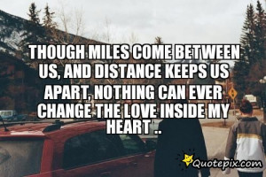 Though Miles Come Between Us, And Distance Keeps Us Apart, Nothing Can ...