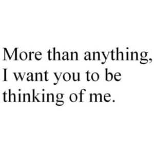 Cute Love Proposal Quote-I Want You To Be Thinking Of Me.