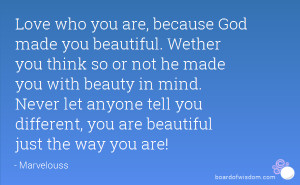 because God made you beautiful. Wether you think so or not he made you ...