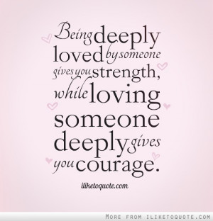 Being Deeply Loved By Someone Gives You Strength While Loving Someone ...