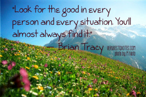 Look for the good in every person and every situation. You'll almost ...