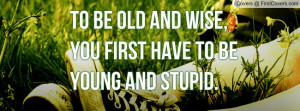 ... wise , Pictures , you first have to be young and stupid. , Pictures