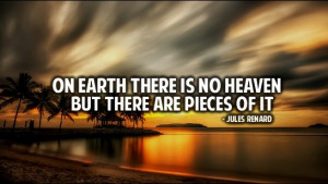 On earth there is no heaven but there are pieces of it.