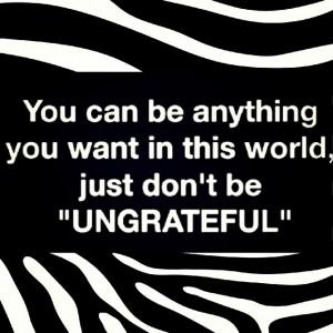 Ungrateful Selfish People Quotes