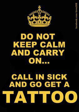 ... Do not keep calm and carry on call in sick and go get a tattoo quote