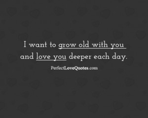 want to grow old with you and love you deeper each day.