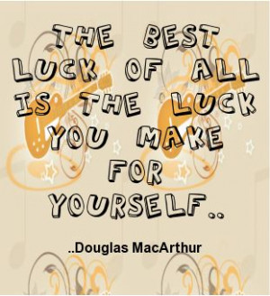 ... best luck of all is the luck you make for yourself. Douglas MacArthur
