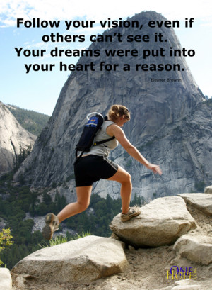 Follow your vision, even if others can't see it. Your dreams were ...