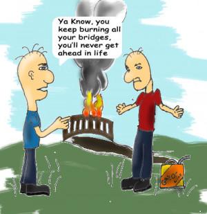 DON'T BURN YOUR BRIDGES!!!