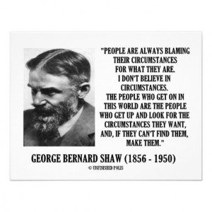 George Bernard Shaw: I don't believe in circumstances.