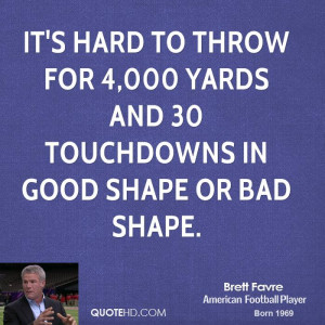it's hard to throw for 4,000 yards and 30 touchdowns in good shape or ...