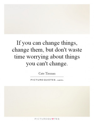 ... change them, but don't waste time worrying about things you can't