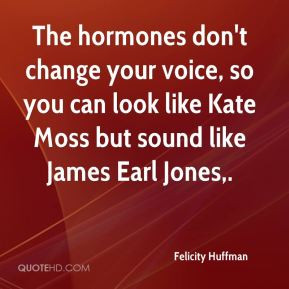 Felicity Huffman - The hormones don't change your voice, so you can ...