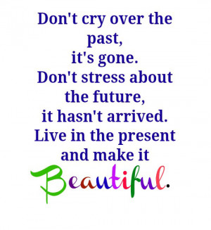 Don't cry over the past, it's gone. Don't stress about the future, it ...