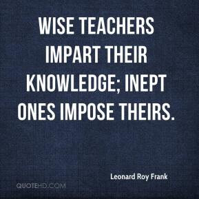 Leonard Roy Frank - Wise teachers impart their knowledge; inept ones ...