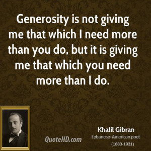 Generosity is not giving me that which I need more than you do, but it ...