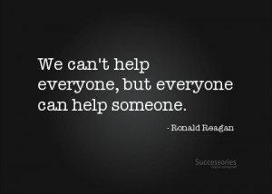 We can't help everyone, but everyone can help someone. -Ronald Reagan