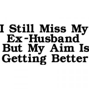 "Still Miss My Ex-Husband But My Aim Is Getting Better """
