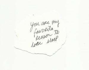 You are my favorite reason to lose sleep.