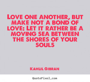 Love sayings - Love one another, but make not a bond of love: let it ...