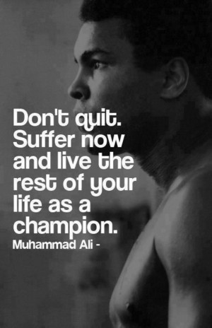 Don't quit. Suffer now and live the rest of your life as a champion ...